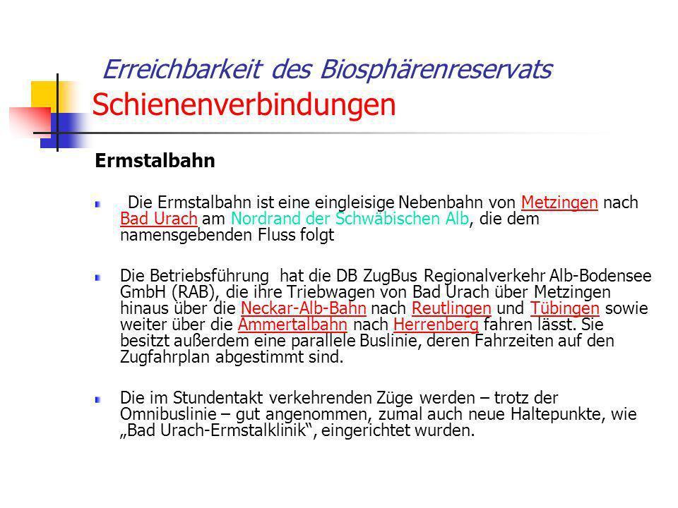 Erreichbarkeit des Biosphärenreservats Schienenverbindungen Ermstalbahn Die Ermstalbahn ist eine eingleisige Nebenbahn von Metzingen nach Bad Urach am