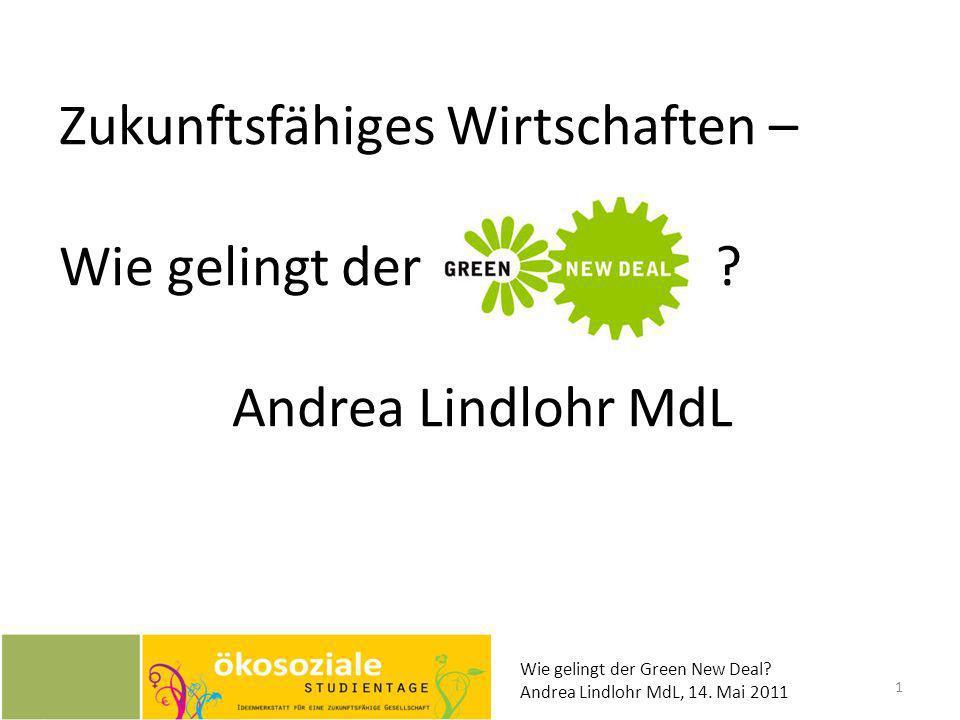 Zukunftsfähiges Wirtschaften – Wie gelingt der ? Andrea Lindlohr MdL Wie gelingt der Green New Deal? Andrea Lindlohr MdL, 14. Mai 2011 1