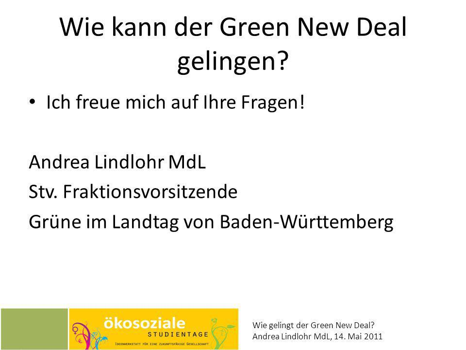 Wie gelingt der Green New Deal? Andrea Lindlohr MdL, 14. Mai 2011 Wie kann der Green New Deal gelingen? Ich freue mich auf Ihre Fragen! Andrea Lindloh