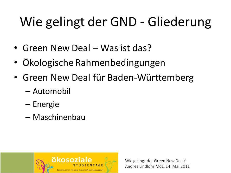 Wie gelingt der Green New Deal? Andrea Lindlohr MdL, 14. Mai 2011 Wie gelingt der GND - Gliederung Green New Deal – Was ist das? Ökologische Rahmenbed