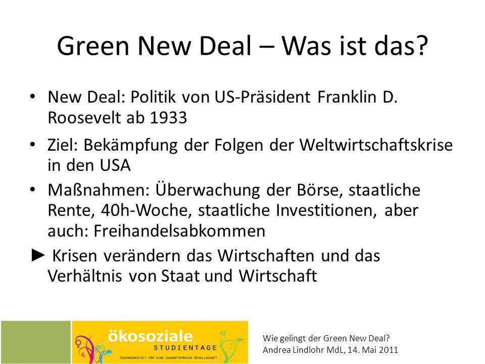 Wie gelingt der Green New Deal? Andrea Lindlohr MdL, 14. Mai 2011 Green New Deal – Was ist das? New Deal: Politik von US-Präsident Franklin D. Rooseve