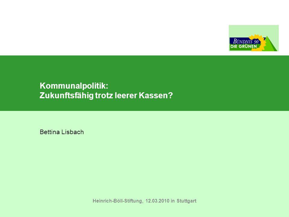 Kommunalpolitik: Zukunftsfähig trotz leerer Kassen? Heinrich-Böll-Stiftung, 12.03.2010 in Stuttgart Bettina Lisbach