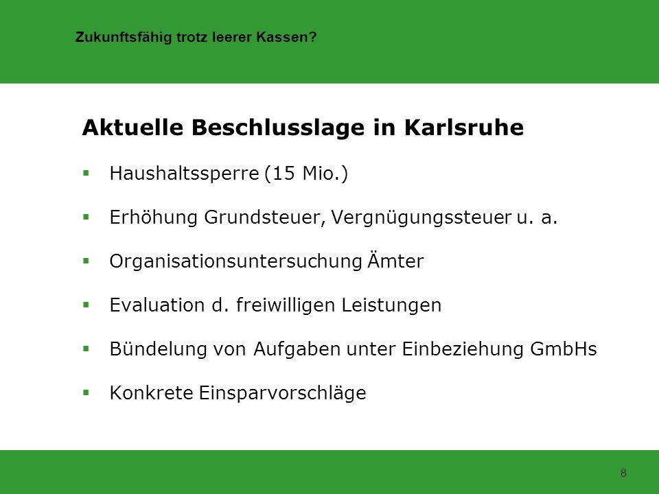 Zukunftsfähig trotz leerer Kassen? 8 Aktuelle Beschlusslage in Karlsruhe Haushaltssperre (15 Mio.) Erhöhung Grundsteuer, Vergnügungssteuer u. a. Organ