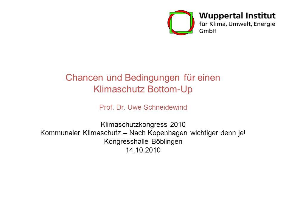 Chancen und Bedingungen für einen Klimaschutz Bottom-Up Prof. Dr. Uwe Schneidewind Klimaschutzkongress 2010 Kommunaler Klimaschutz – Nach Kopenhagen w