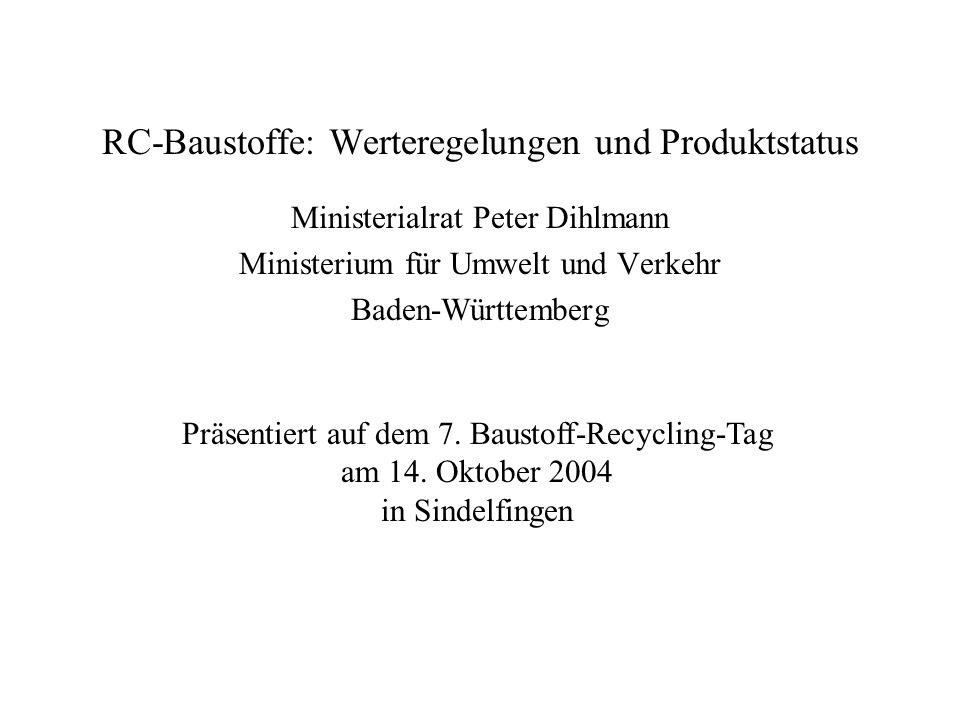 RC-Baustoffe: Werteregelungen und Produktstatus Ministerialrat Peter Dihlmann Ministerium für Umwelt und Verkehr Baden-Württemberg Präsentiert auf dem