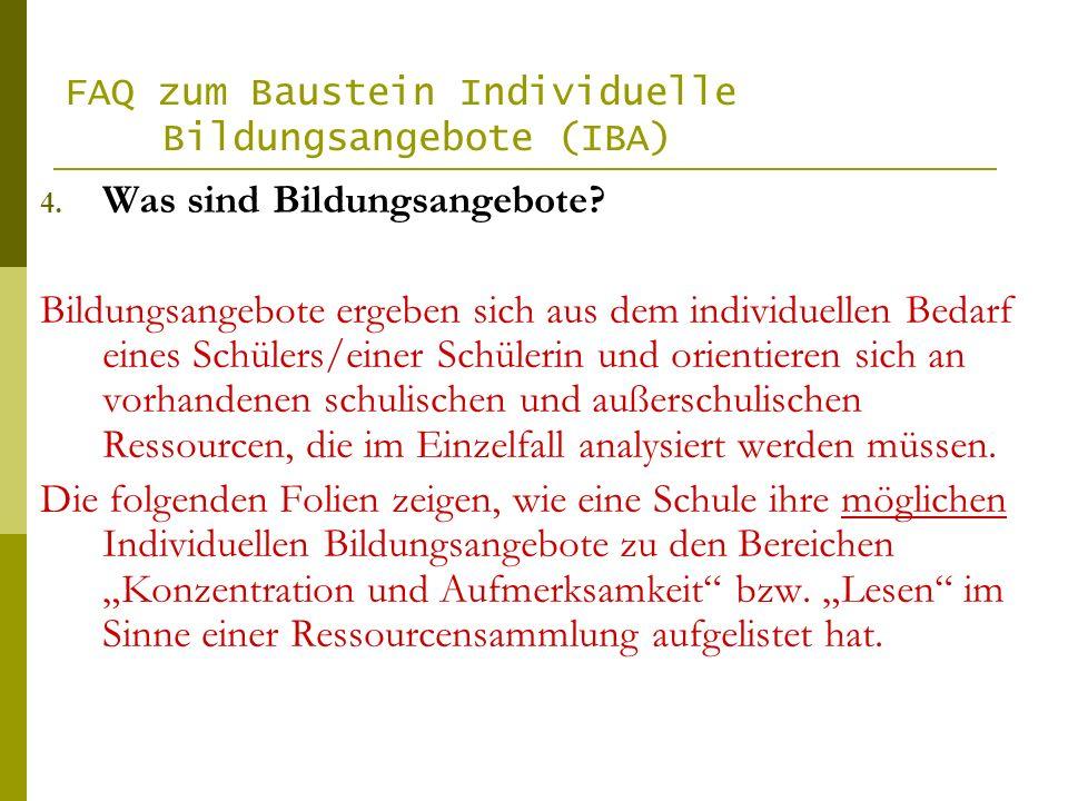 FAQ zum Baustein Individuelle Bildungsangebote (IBA) 4. Was sind Bildungsangebote? Bildungsangebote ergeben sich aus dem individuellen Bedarf eines Sc