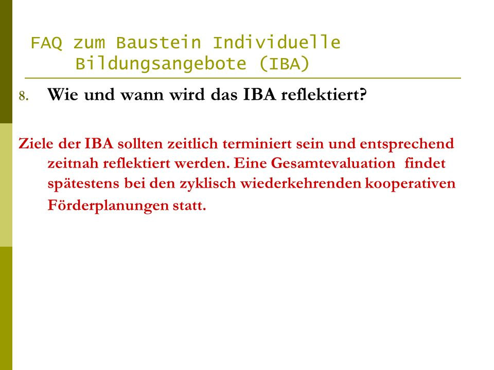 FAQ zum Baustein Individuelle Bildungsangebote (IBA) 8. Wie und wann wird das IBA reflektiert? Ziele der IBA sollten zeitlich terminiert sein und ents