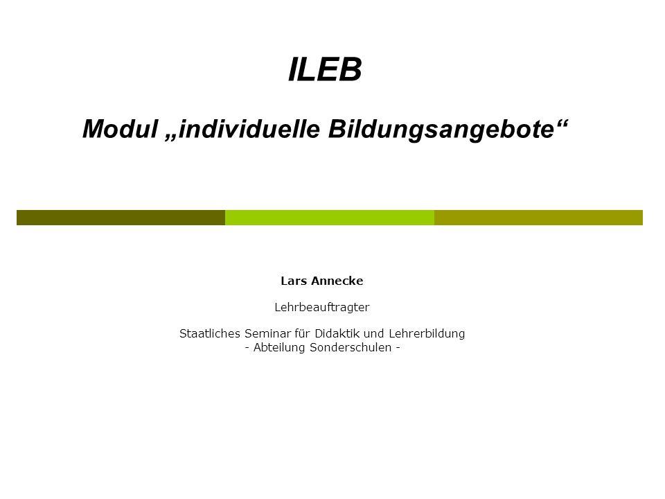 Lars Annecke Lehrbeauftragter Staatliches Seminar für Didaktik und Lehrerbildung - Abteilung Sonderschulen - ILEB Modul individuelle Bildungsangebote