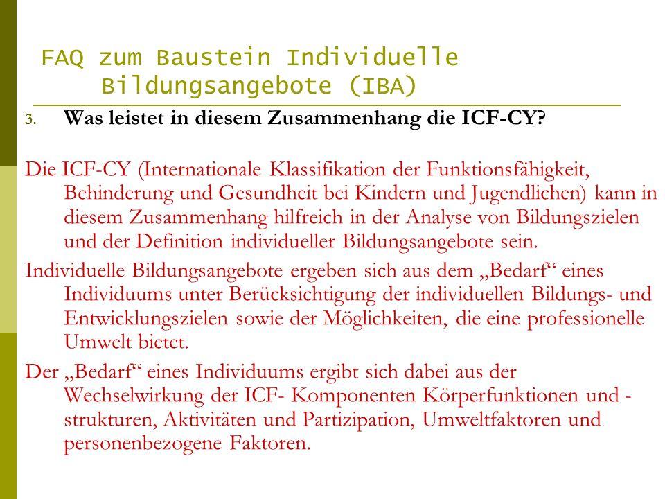 FAQ zum Baustein Individuelle Bildungsangebote (IBA) 3. Was leistet in diesem Zusammenhang die ICF-CY? Die ICF-CY (Internationale Klassifikation der F