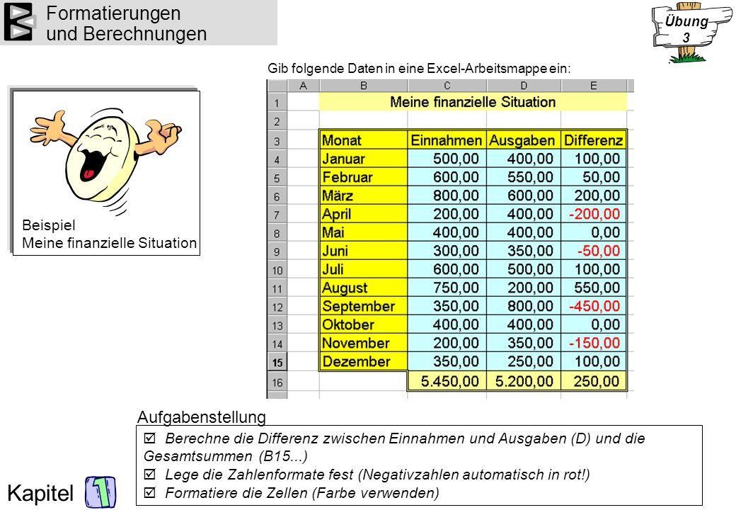 Kapitel Formatierungen und Berechnungen Gib folgende Daten in eine Excel-Arbeitsmappe ein: Berechne die Differenz zwischen Einnahmen und Ausgaben (D)