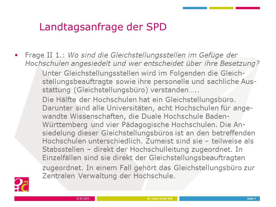 12.07.201255. LaKof in Bad BollSeite 4 Landtagsanfrage der SPD Frage II 1.: Wo sind die Gleichstellungsstellen im Gefüge der Hochschulen angesiedelt u