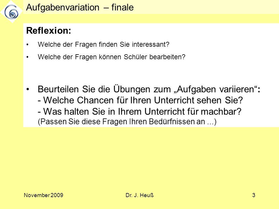 November 2009Dr. J. Heuß3 Aufgabenvariation – finale Reflexion: Welche der Fragen finden Sie interessant? Welche der Fragen können Schüler bearbeiten?