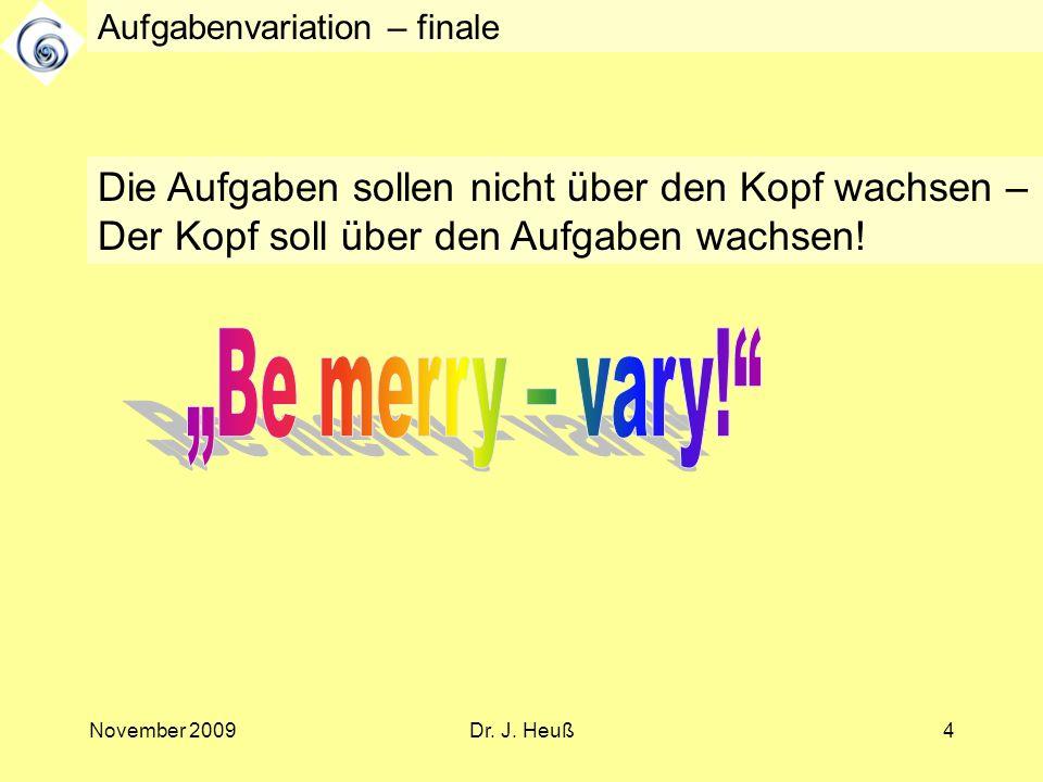 November 2009Dr. J. Heuß4 Aufgabenvariation – finale Die Aufgaben sollen nicht über den Kopf wachsen – Der Kopf soll über den Aufgaben wachsen!