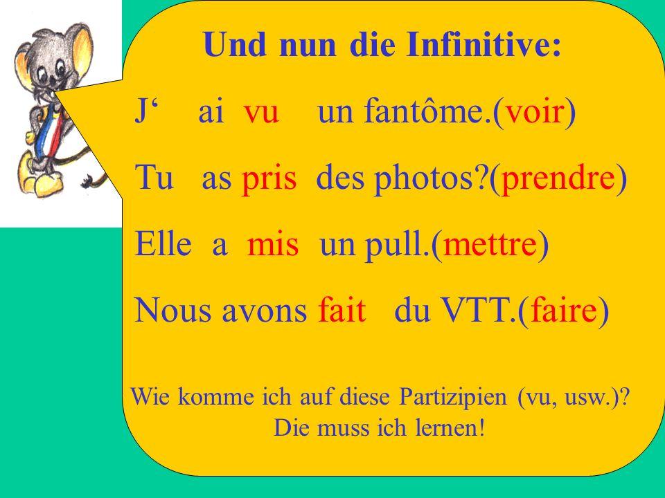 Und nun die Infinitive: J ai vu un fantôme.(voir) Tu as pris des photos?(prendre) Elle a mis un pull.(mettre) Nous avons fait du VTT.(faire) Wie komme ich auf diese Partizipien (vu, usw.).