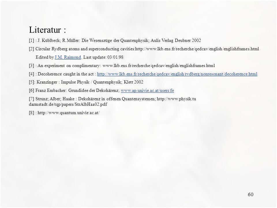 60 Literatur : [1] : J. Küblbeck; R.Müller: Die Wesenszüge der Quantenphysik; Aulis Verlag Deubner 2002 [2] Circular Rydberg atoms and superconducting