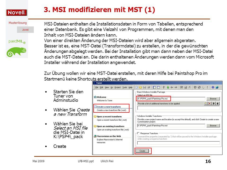 Mai 2009LFB-MSI.pptUlrich Frei zwei Musterlösung zwei 16 3. MSI modifizieren mit MST (1) MSI-Dateien enthalten die Installationsdaten in Form von Tabe
