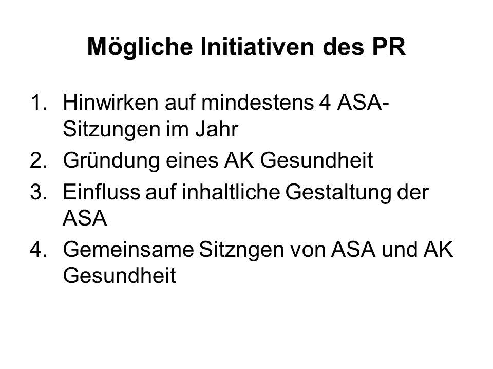 Mögliche Initiativen des PR 1.Hinwirken auf mindestens 4 ASA- Sitzungen im Jahr 2.Gründung eines AK Gesundheit 3.Einfluss auf inhaltliche Gestaltung d