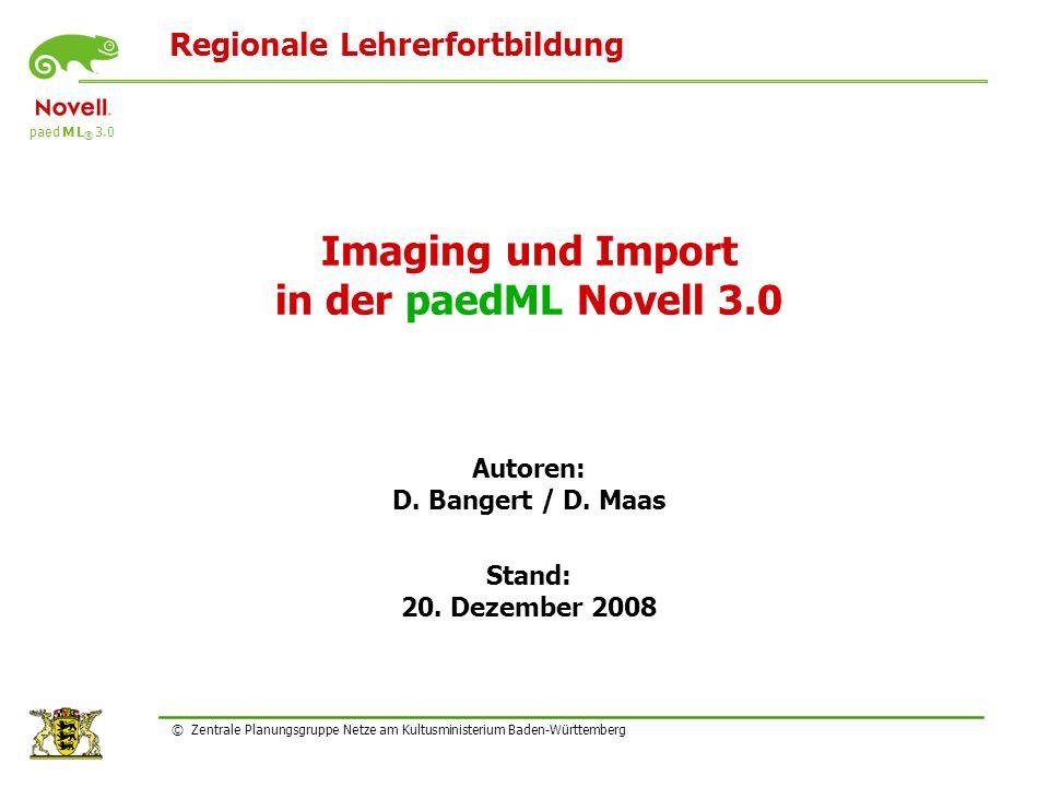 Regionale Lehrerfortbildung paed M L ® 3.0 © Zentrale Planungsgruppe Netze am Kultusministerium Baden-Württemberg Imaging und Import in der paedML Novell 3.0 Autoren: D.