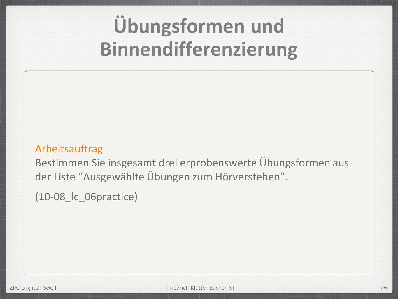 ZPG Englisch Sek. IFriedrich Klotter-Bucher ST 26 Übungsformen und Binnendifferenzierung Arbeitsauftrag Bestimmen Sie insgesamt drei erprobenswerte Üb