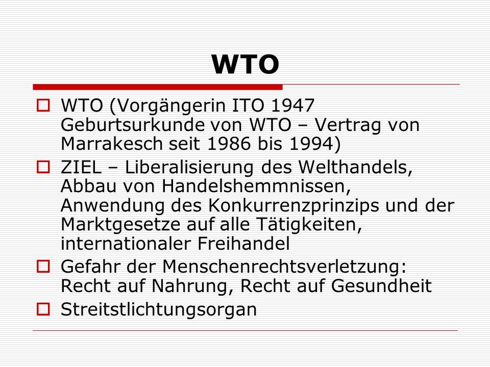 WTO WTO (Vorgängerin ITO 1947 Geburtsurkunde von WTO – Vertrag von Marrakesch seit 1986 bis 1994) ZIEL – Liberalisierung des Welthandels, Abbau von Ha