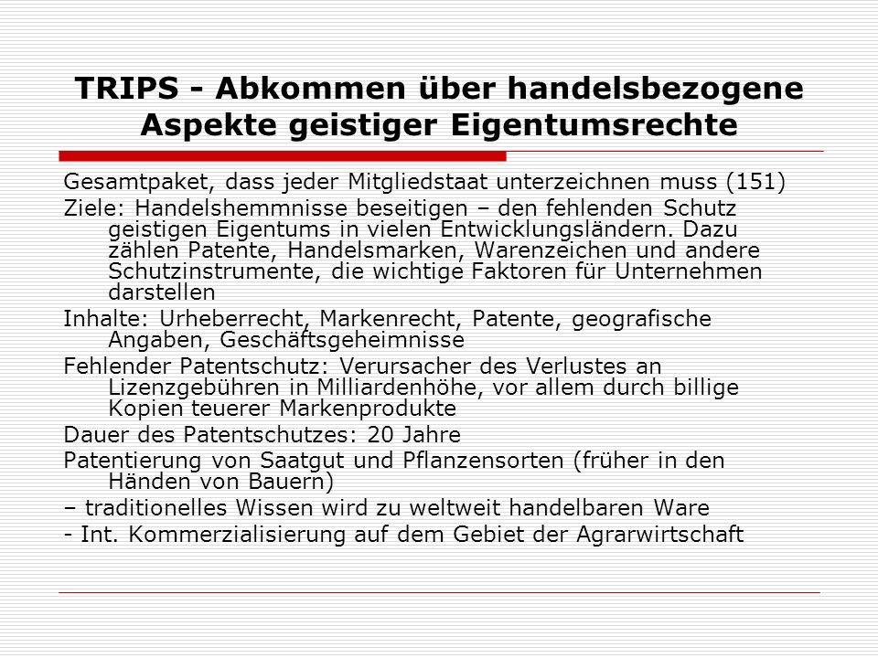 TRIPS - Abkommen über handelsbezogene Aspekte geistiger Eigentumsrechte Gesamtpaket, dass jeder Mitgliedstaat unterzeichnen muss (151) Ziele: Handelsh