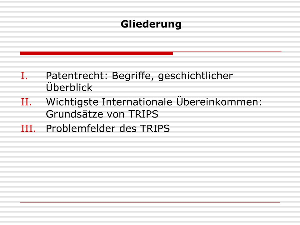 Gliederung I.Patentrecht: Begriffe, geschichtlicher Überblick II.Wichtigste Internationale Übereinkommen: Grundsätze von TRIPS III.Problemfelder des T