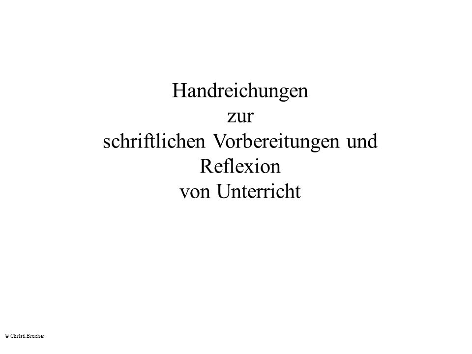 Handreichungen zur schriftlichen Vorbereitungen und Reflexion von Unterricht © Christl Brucher