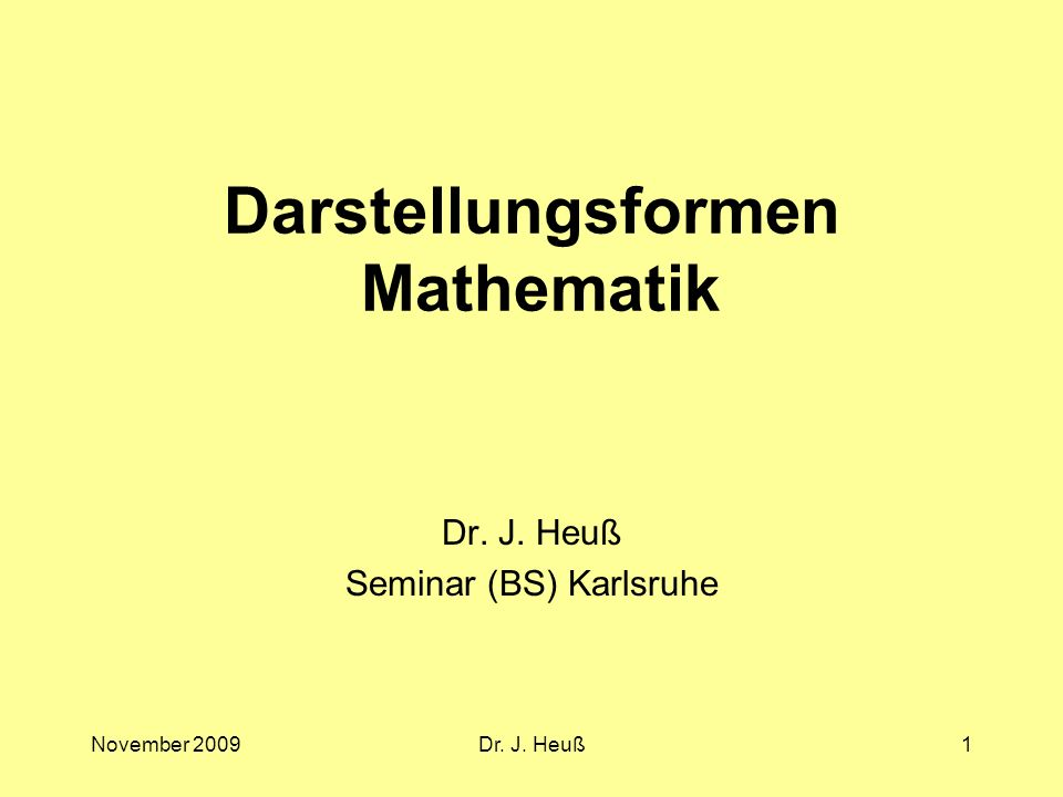 November 2009Dr. J. Heuß1 Darstellungsformen Mathematik Dr. J. Heuß Seminar (BS) Karlsruhe