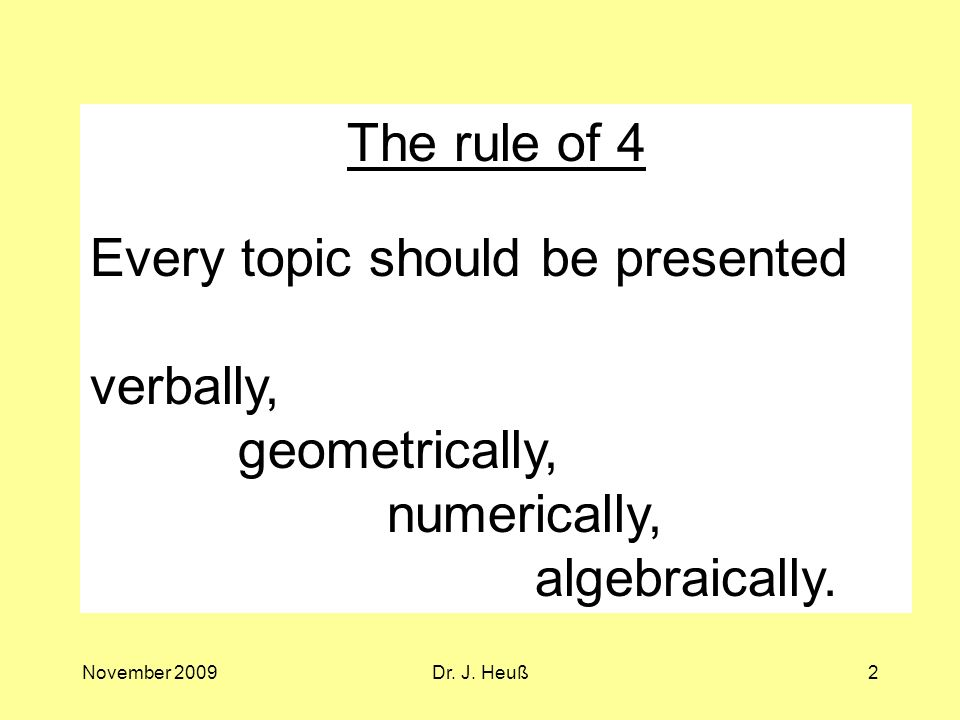 November 2009Dr. J. Heuß2 The rule of 4 Every topic should be presented verbally, geometrically, numerically, algebraically.