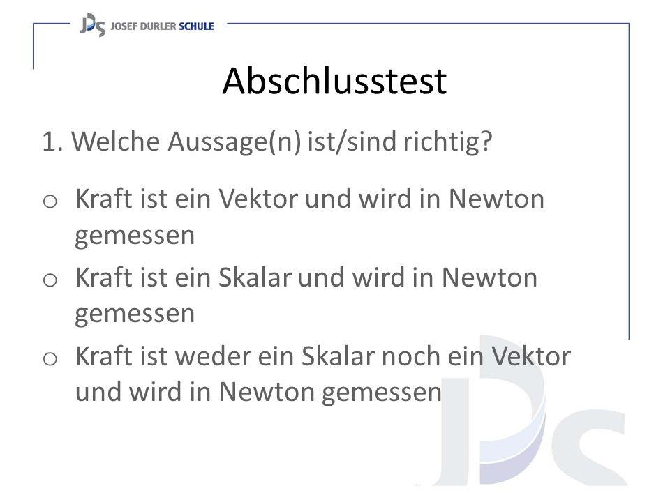 Abschlusstest 1. Welche Aussage(n) ist/sind richtig? o Kraft ist ein Vektor und wird in Newton gemessen o Kraft ist ein Skalar und wird in Newton geme