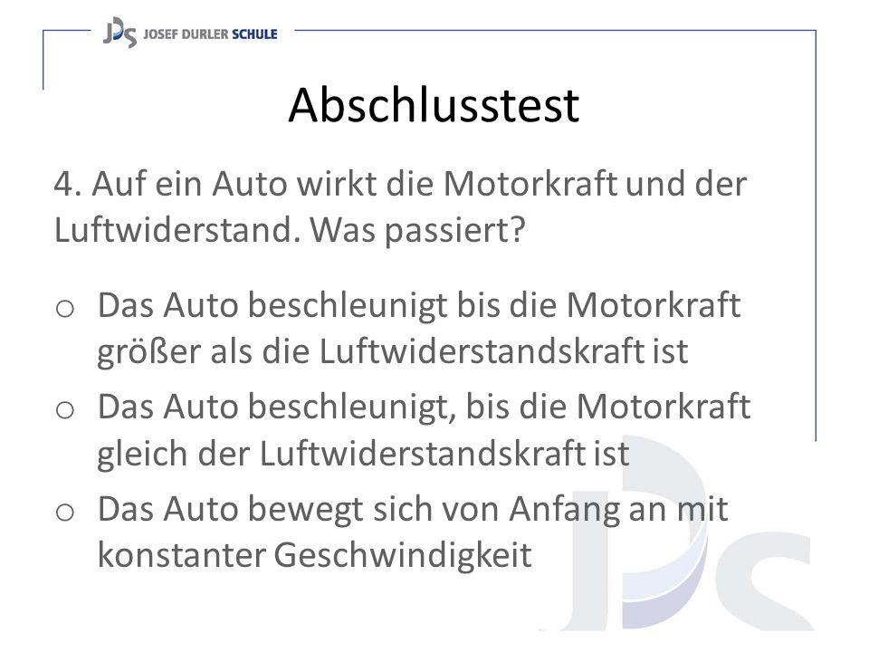 Abschlusstest 4. Auf ein Auto wirkt die Motorkraft und der Luftwiderstand. Was passiert? o Das Auto beschleunigt bis die Motorkraft größer als die Luf