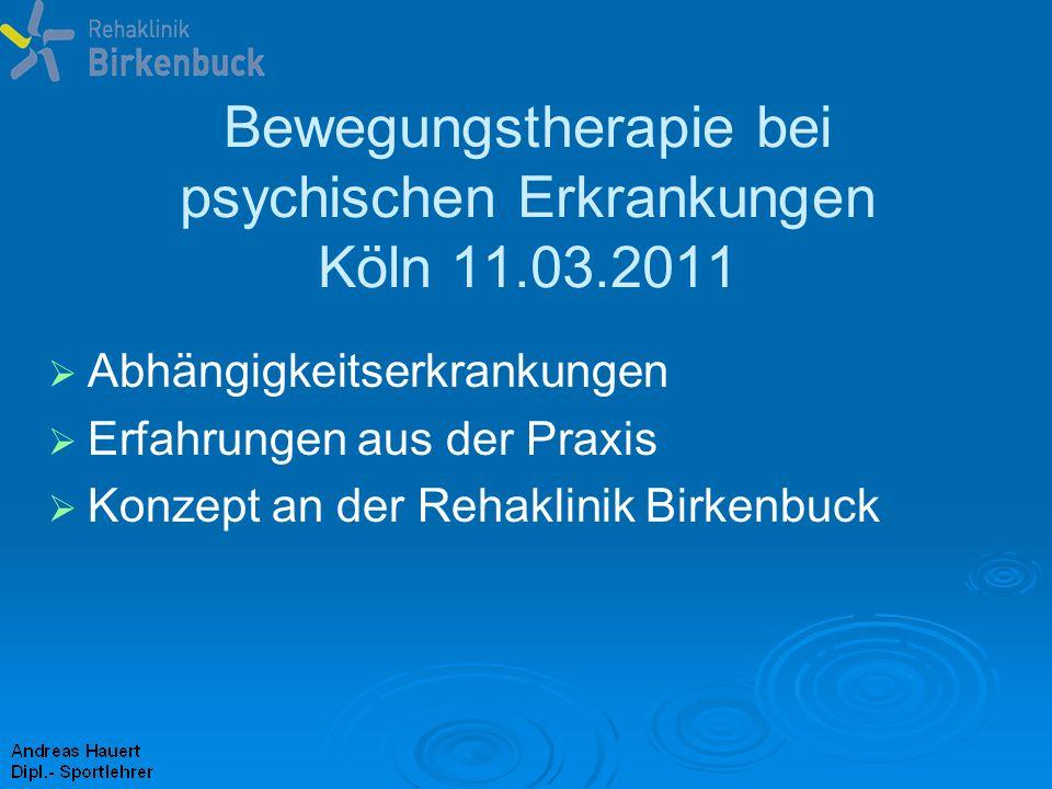 Bewegungstherapie bei psychischen Erkrankungen Köln 11.03.2011 Abhängigkeitserkrankungen Erfahrungen aus der Praxis Konzept an der Rehaklinik Birkenbu