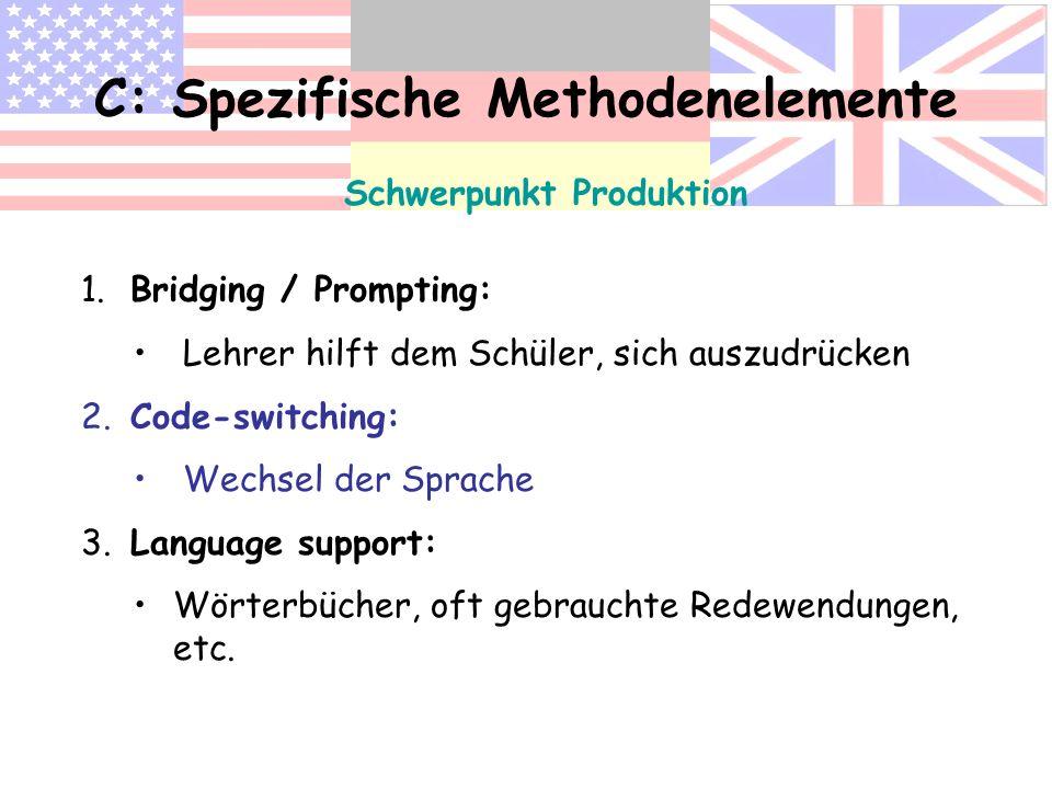 C: Spezifische Methodenelemente Schwerpunkt Produktion 1. Bridging / Prompting: Lehrer hilft dem Schüler, sich auszudrücken 2. Code-switching: Wechsel