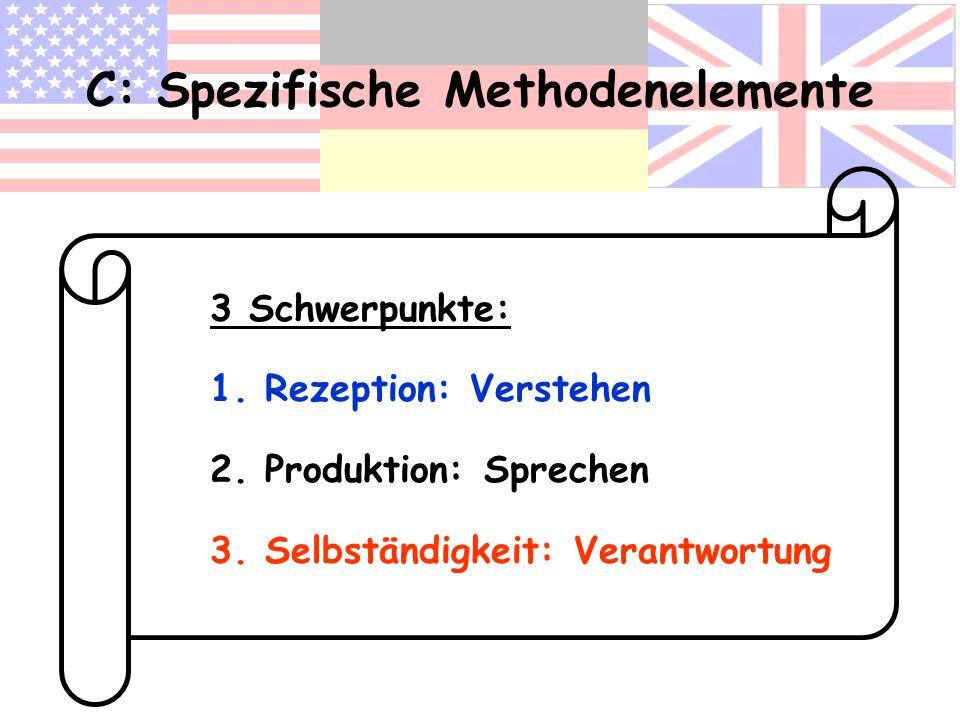 C: Spezifische Methodenelemente 3 Schwerpunkte: 1. Rezeption: Verstehen 2. Produktion: Sprechen 3. Selbständigkeit: Verantwortung