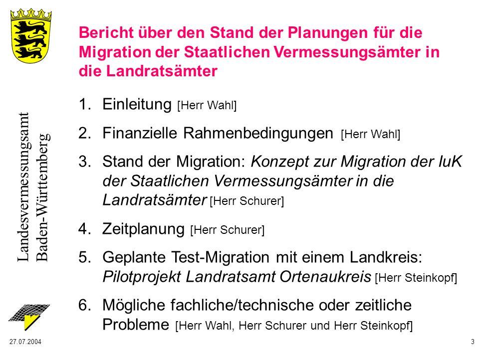 Landesvermessungsamt Baden-Württemberg 27.07.20043 1.Einleitung [Herr Wahl] 2.Finanzielle Rahmenbedingungen [Herr Wahl] 3.Stand der Migration: Konzept