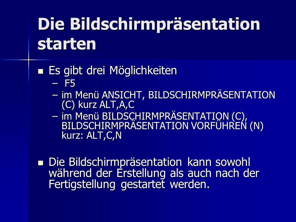 Die Bildschirmpräsentation starten Es gibt drei Möglichkeiten Es gibt drei Möglichkeiten – F5 –im Menü ANSICHT, BILDSCHIRMPRÄSENTATION (C) kurz ALT,A,C –im Menü BILDSCHIRMPRÄSENTATION (C), BILDSCHIRMPRÄSENTATION VORFÜHREN (N) kurz: ALT,C,N Die Bildschirmpräsentation kann sowohl während der Erstellung als auch nach der Fertigstellung gestartet werden.