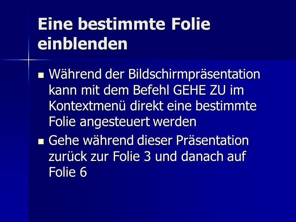 Eine bestimmte Folie einblenden Während der Bildschirmpräsentation kann mit dem Befehl GEHE ZU im Kontextmenü direkt eine bestimmte Folie angesteuert werden Während der Bildschirmpräsentation kann mit dem Befehl GEHE ZU im Kontextmenü direkt eine bestimmte Folie angesteuert werden Gehe während dieser Präsentation zurück zur Folie 3 und danach auf Folie 6 Gehe während dieser Präsentation zurück zur Folie 3 und danach auf Folie 6