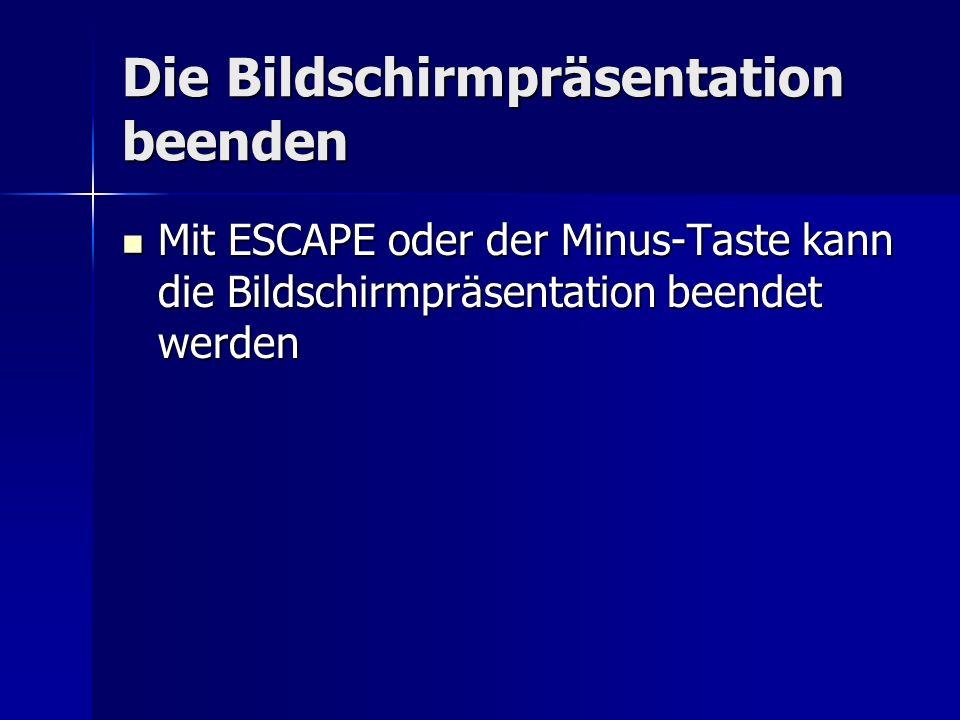 Die Bildschirmpräsentation beenden Mit ESCAPE oder der Minus-Taste kann die Bildschirmpräsentation beendet werden Mit ESCAPE oder der Minus-Taste kann die Bildschirmpräsentation beendet werden