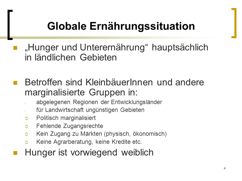 4 Globale Ernährungssituation Hunger und Unterernährung hauptsächlich in ländlichen Gebieten Betroffen sind KleinbäuerInnen und andere marginalisierte