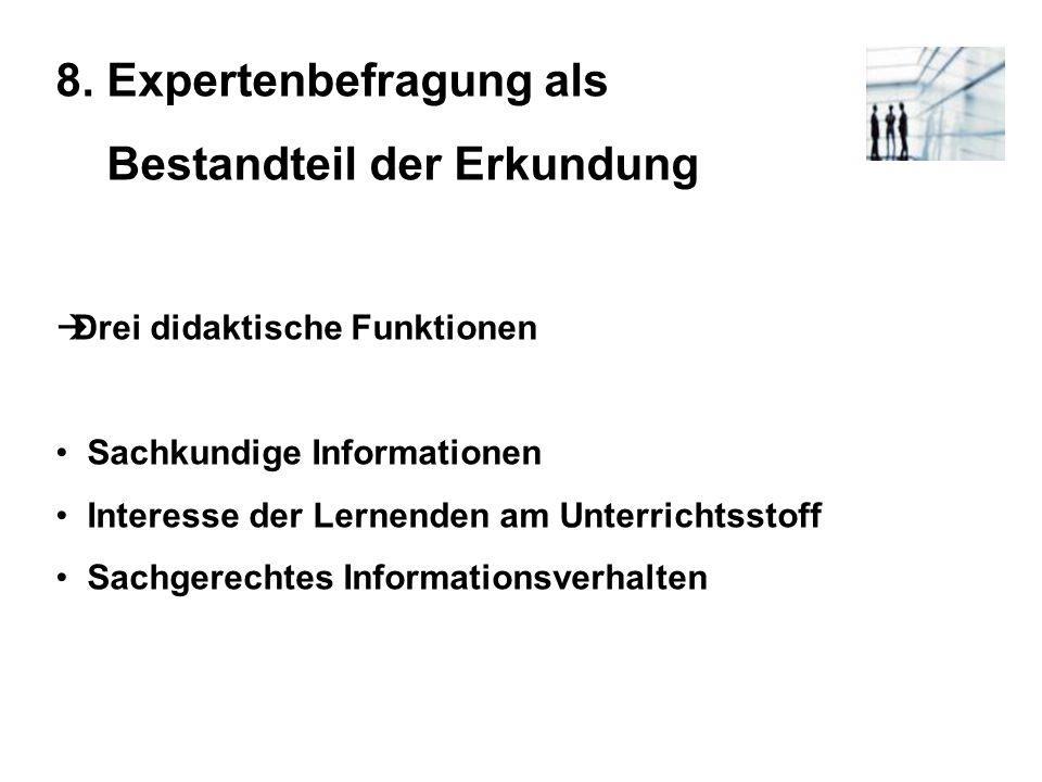 8. Expertenbefragung als Bestandteil der Erkundung Drei didaktische Funktionen Sachkundige Informationen Interesse der Lernenden am Unterrichtsstoff S