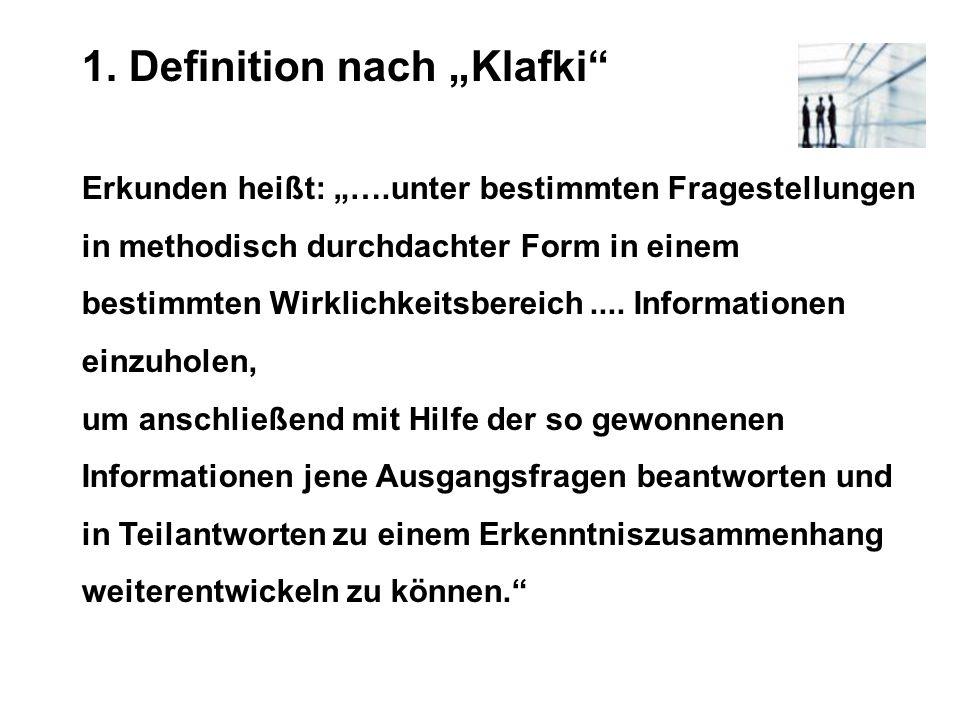 1. Definition nach Klafki Erkunden heißt: ….unter bestimmten Fragestellungen in methodisch durchdachter Form in einem bestimmten Wirklichkeitsbereich.