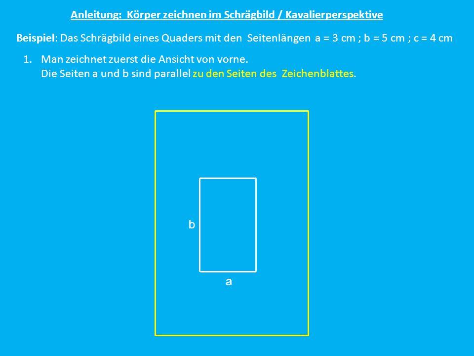Anleitung: Körper zeichnen im Schrägbild / Kavalierperspektive Beispiel: Das Schrägbild eines Quaders mit den Seitenlängen a = 3 cm ; b = 5 cm ; c = 4