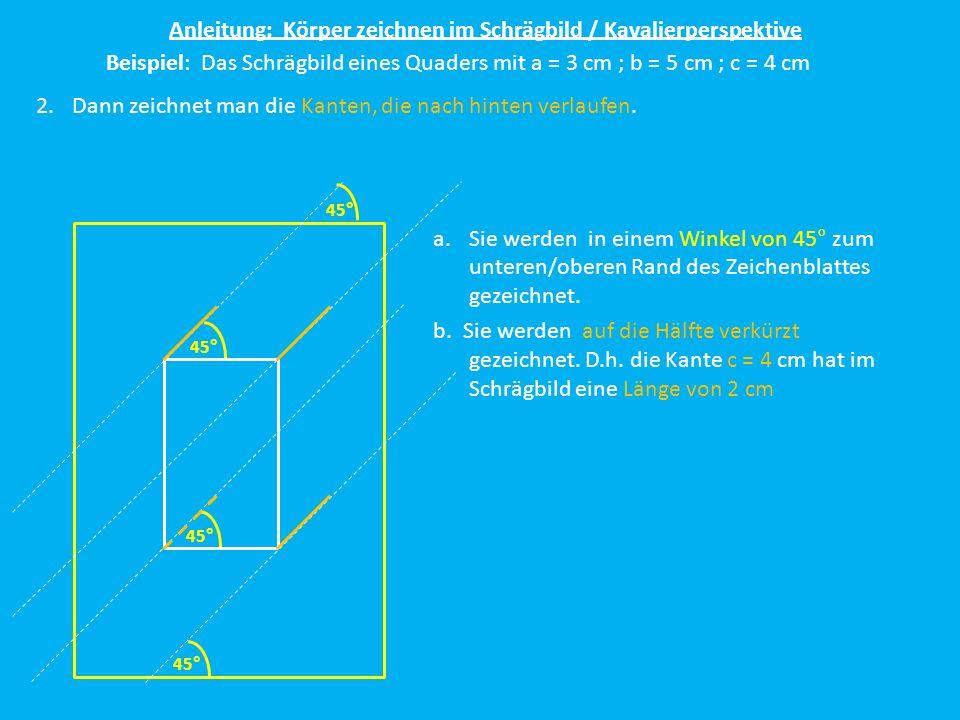 Anleitung: Körper zeichnen im Schrägbild / Kavalierperspektive Beispiel: Das Schrägbild eines Quaders mit a = 3 cm ; b = 5 cm ; c = 4 cm 2.Dann zeichn
