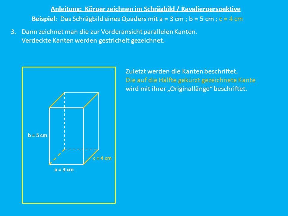 Anleitung: Körper zeichnen im Schrägbild / Kavalierperspektive Beispiel: Das Schrägbild eines Quaders mit a = 3 cm ; b = 5 cm ; c = 4 cm 3.Dann zeichn