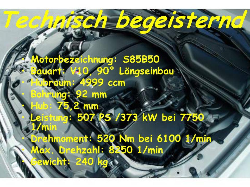 Technisch begeisternd Motorbezeichnung: S85B50 Bauart: V10, 90° Längseinbau Hubraum: 4999 ccm Bohrung: 92 mm Hub: 75,2 mm Leistung: 507 PS /373 kW bei