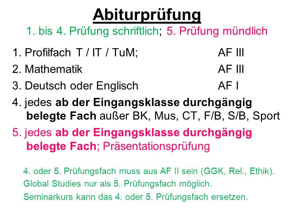 Abiturprüfung 1. bis 4. Prüfung schriftlich; 5. Prüfung mündlich 1. Profilfach T / IT / TuM; AF III 2. MathematikAF III 3. Deutsch oder EnglischAF I 4