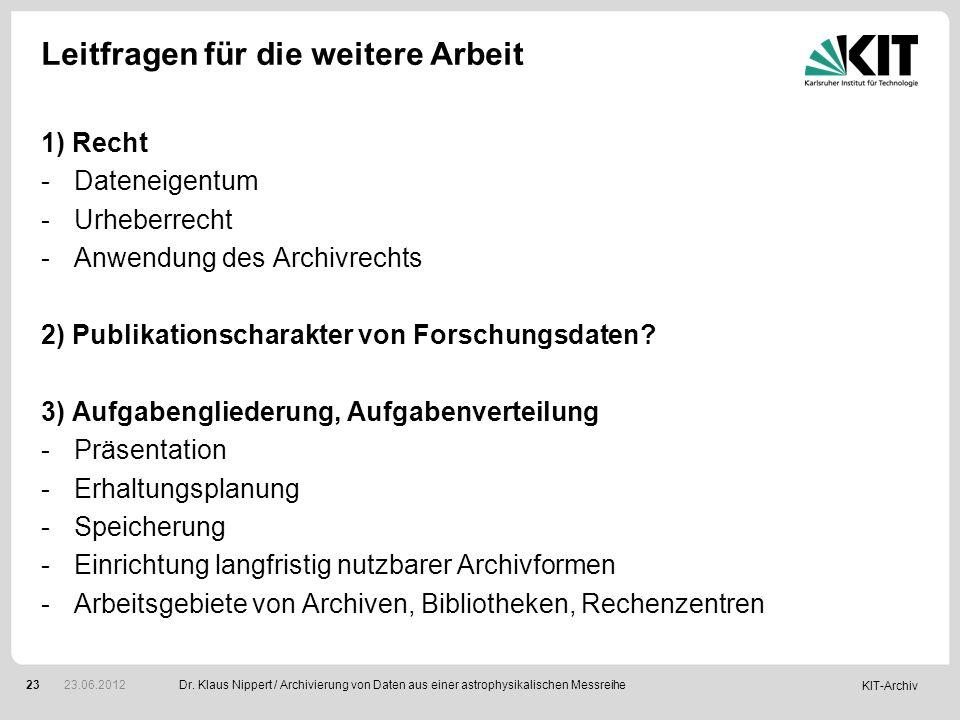 KIT-Archiv 23 Leitfragen für die weitere Arbeit 1) Recht -Dateneigentum -Urheberrecht -Anwendung des Archivrechts 2) Publikationscharakter von Forschu