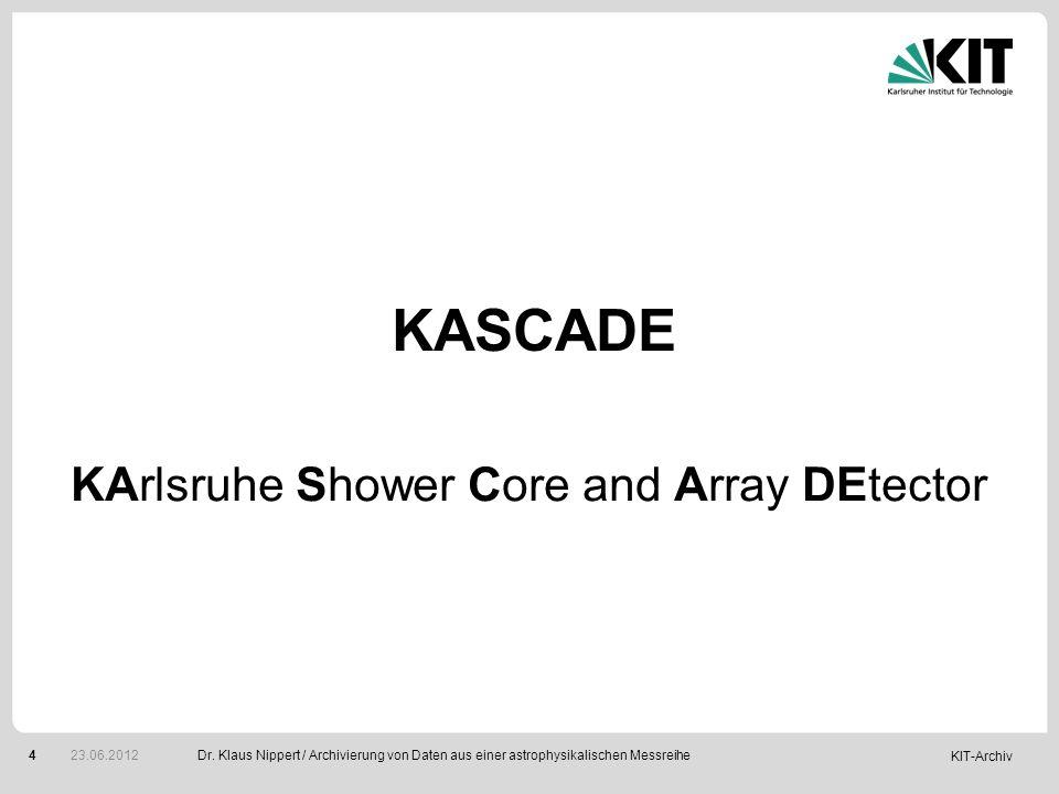 KIT-Archiv 4 KArlsruhe Shower Core and Array DEtector KASCADE Dr. Klaus Nippert / Archivierung von Daten aus einer astrophysikalischen Messreihe 23.06
