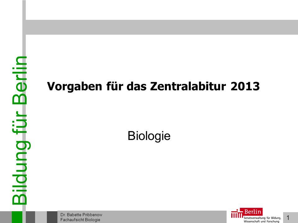 1 Bildung für Berlin Dr. Babette Pribbenow Fachaufsicht Biologie Vorgaben für das Zentralabitur 2013 Biologie