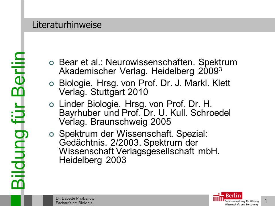 1 Bildung für Berlin Dr. Babette Pribbenow Fachaufsicht Biologie Literaturhinweise Bear et al.: Neurowissenschaften. Spektrum Akademischer Verlag. Hei